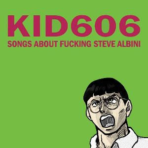 Kid606 Songs About Fucking Steve Albini Important