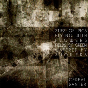 """Cereal Banter - """"Sties of Pigs Flying with Flowers Fields of Green Watered By Showers"""""""