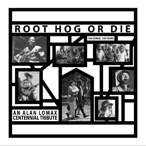 Various Root Hog Or Die An Alan Lomax Centennial Tribute Mississippi