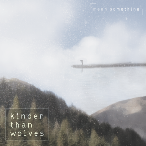 Album cover for Mean Something by Kinder than Wolves.