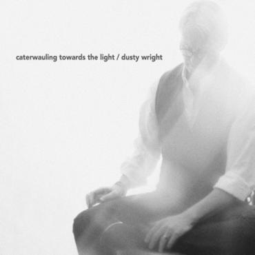 Dusty Wright - Caterwauling Towards the Light
