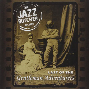 Album cover for the reissue of Last of the Gentleman Adventurers from The Jazz Butcher