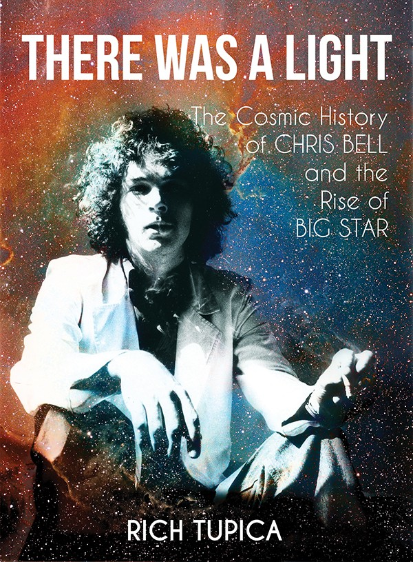 There was a Light, The Cosmic History of Chris Bell and the Rise of Big Star by Rich Tupica